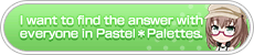 I want tofind the answer with everyone in Pastel✽Palettes.